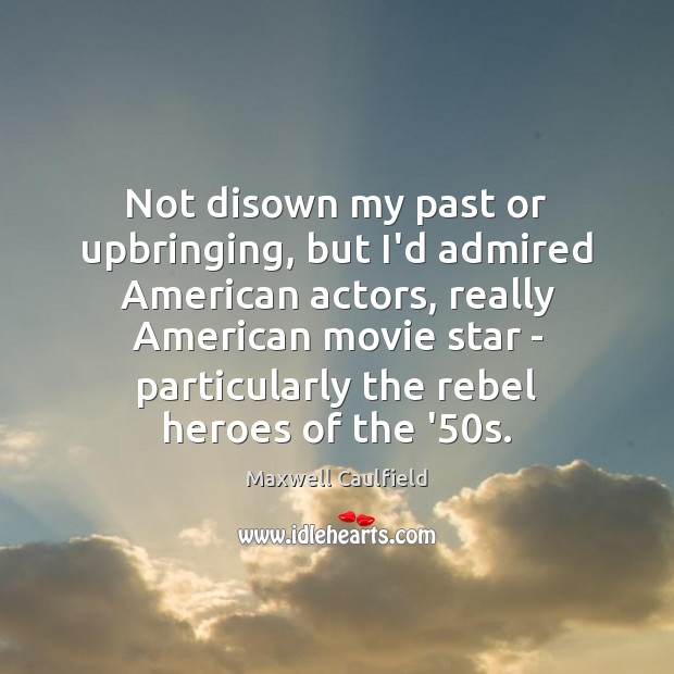 Not disown my past or upbringing, but I'd admired American actors, really Image