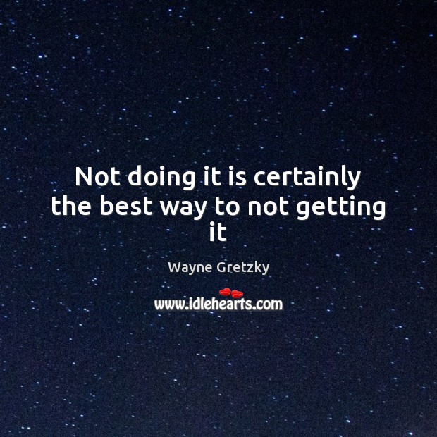Not doing it is certainly the best way to not getting it Wayne Gretzky Picture Quote