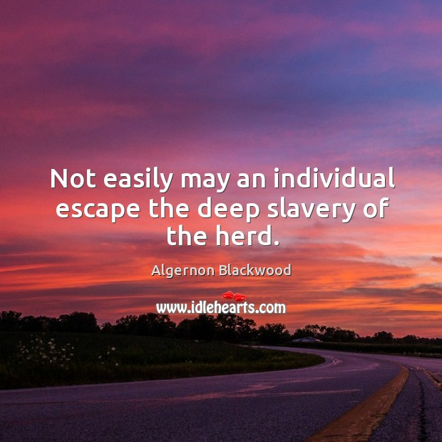 Image, Not easily may an individual escape the deep slavery of the herd.