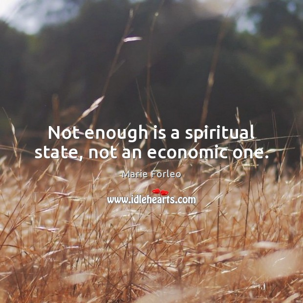 Not enough is a spiritual state, not an economic one. Image