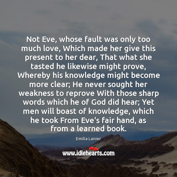 Not Eve, whose fault was only too much love, Which made her Image