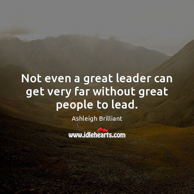 Not even a great leader can get very far without great people to lead. Image