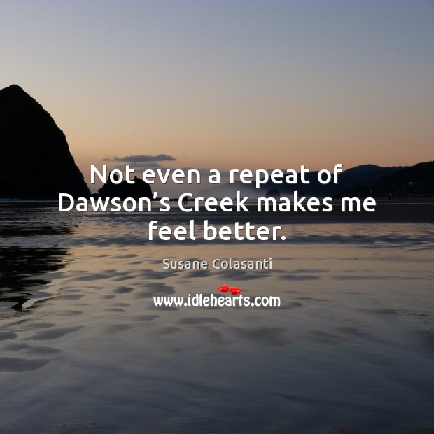 Susane Colasanti Picture Quote image saying: Not even a repeat of Dawson's Creek makes me feel better.