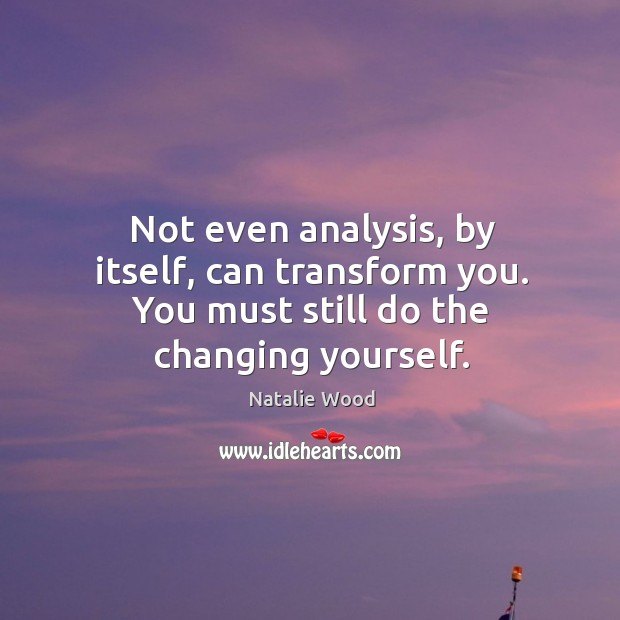 Not even analysis, by itself, can transform you. You must still do the changing yourself. Image