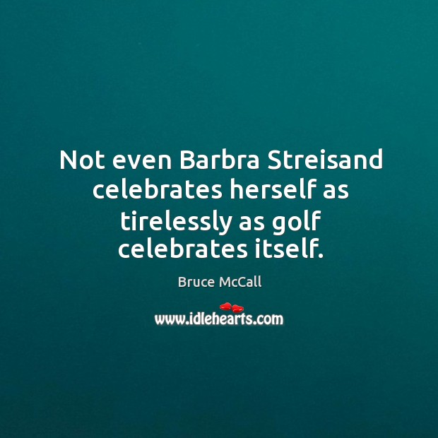 Not even Barbra Streisand celebrates herself as tirelessly as golf celebrates itself. Bruce McCall Picture Quote
