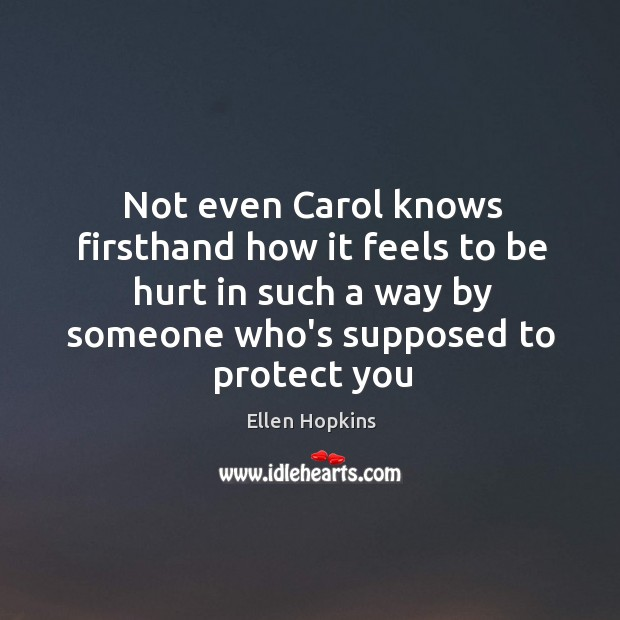 Not even Carol knows firsthand how it feels to be hurt in Ellen Hopkins Picture Quote