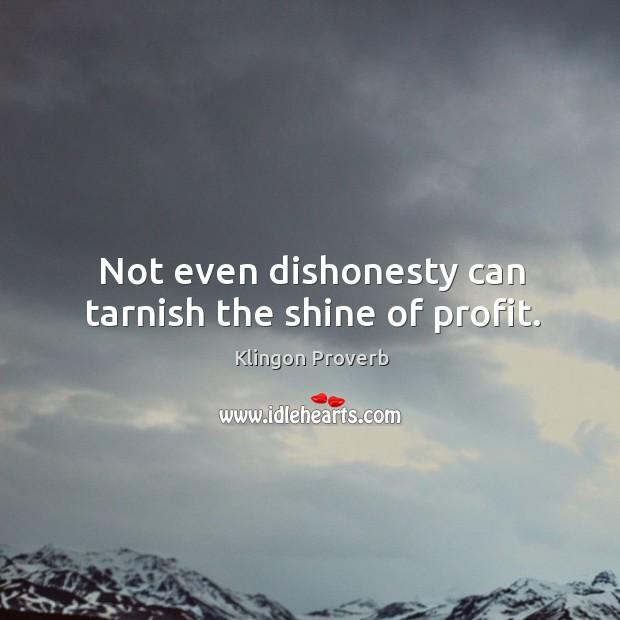 Not even dishonesty can tarnish the shine of profit. Klingon Proverbs Image