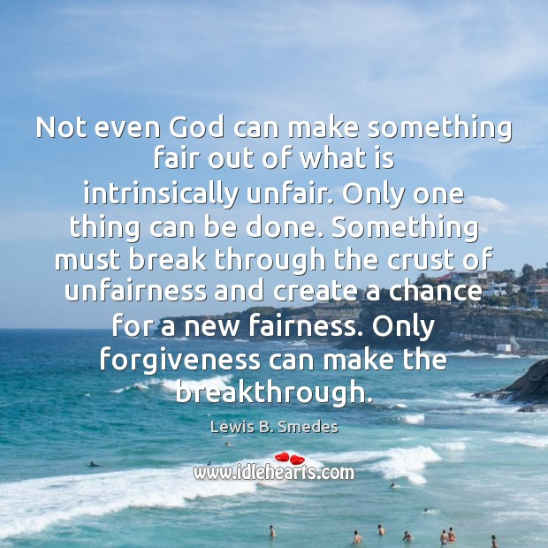 Not even God can make something fair out of what is intrinsically Lewis B. Smedes Picture Quote