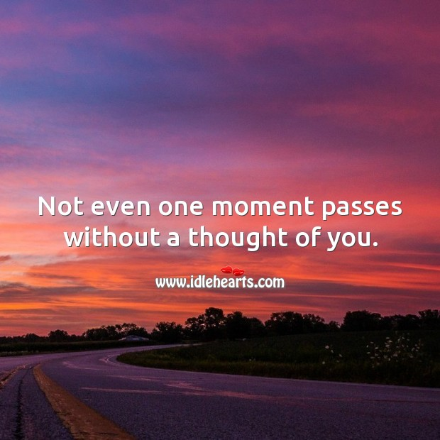 Not even one moment passes without a thought of you. Thought of You Quotes Image