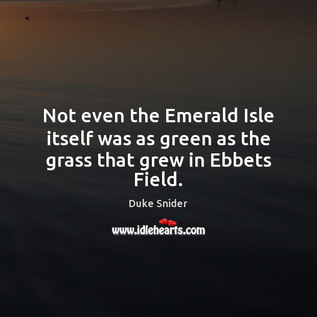 Not even the Emerald Isle itself was as green as the grass that grew in Ebbets Field. Duke Snider Picture Quote