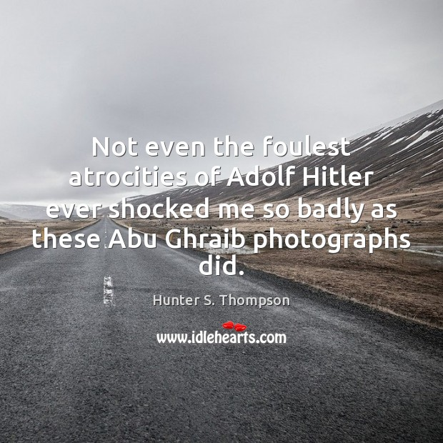 Not even the foulest atrocities of Adolf Hitler ever shocked me so Hunter S. Thompson Picture Quote