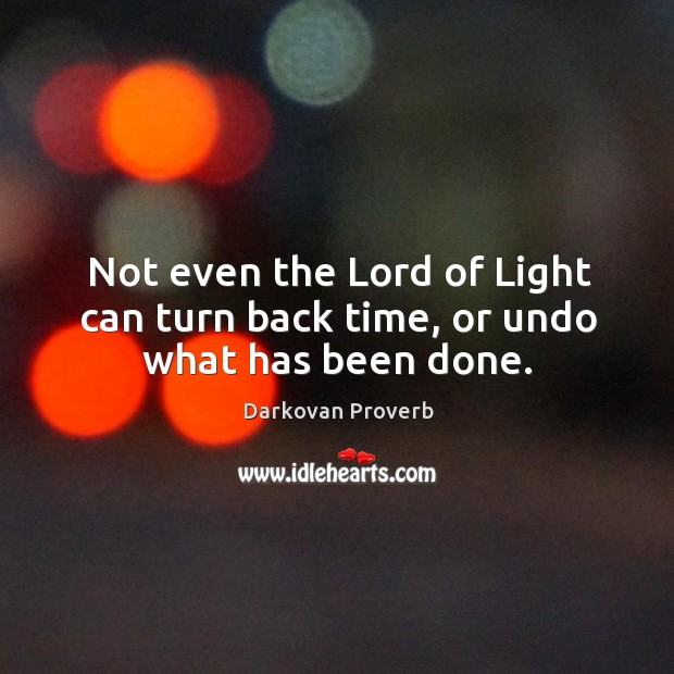 Not even the lord of light can turn back time, or undo what has been done. Darkovan Proverbs Image