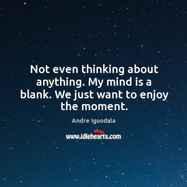 Image, Not even thinking about anything. My mind is a blank. We just want to enjoy the moment.