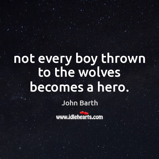 Not every boy thrown to the wolves becomes a hero. John Barth Picture Quote
