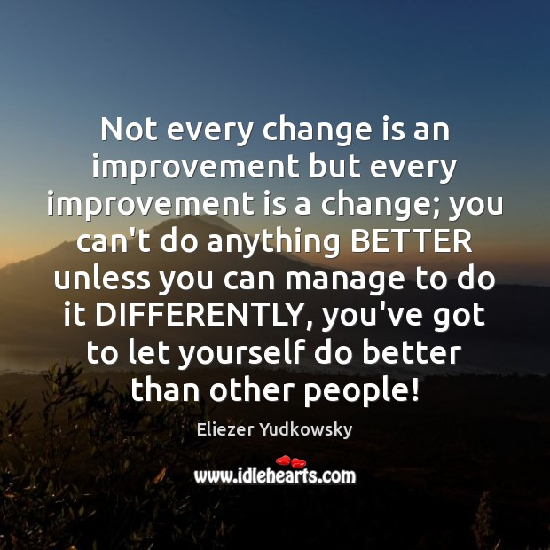 Not every change is an improvement but every improvement is a change; Eliezer Yudkowsky Picture Quote