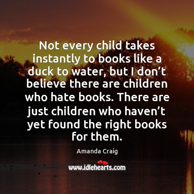Image, Not every child takes instantly to books like a duck to water,