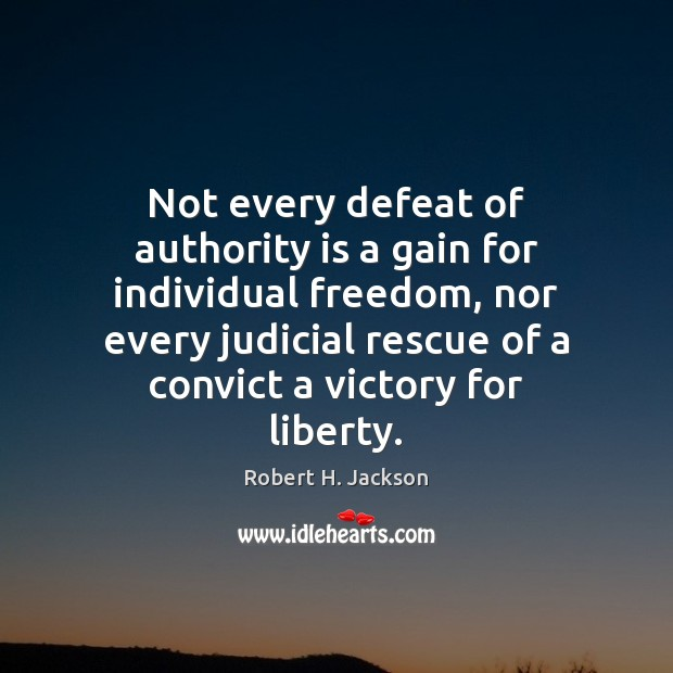 Not every defeat of authority is a gain for individual freedom, nor Robert H. Jackson Picture Quote
