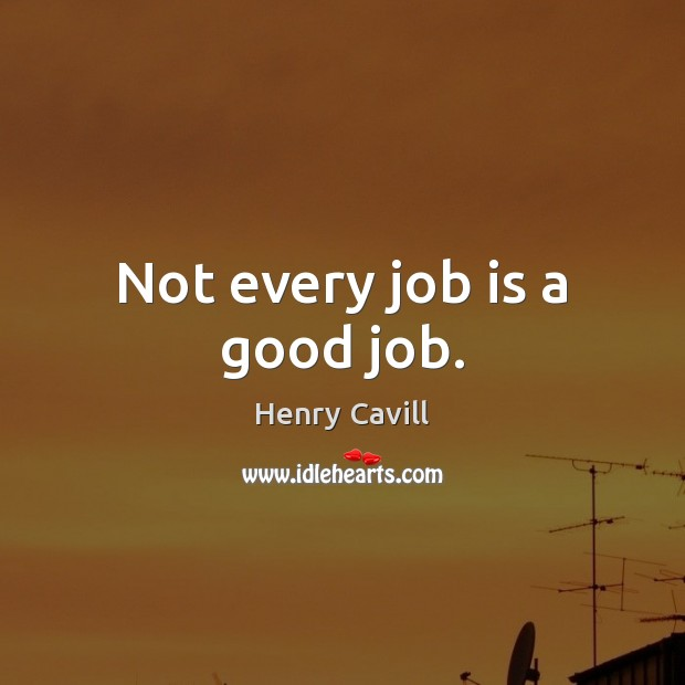 Not every job is a good job. Henry Cavill Picture Quote