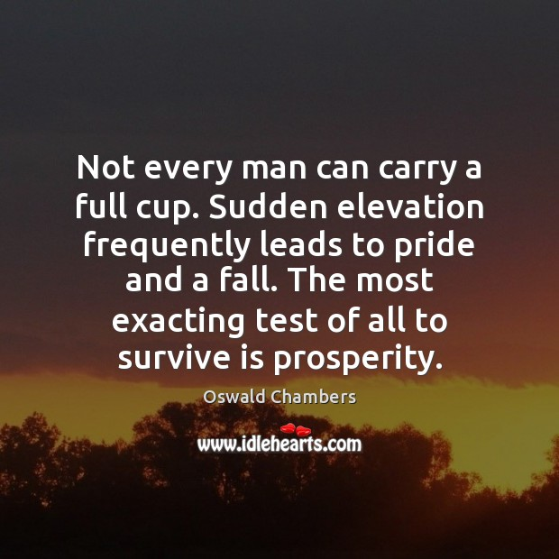 Not every man can carry a full cup. Sudden elevation frequently leads Oswald Chambers Picture Quote