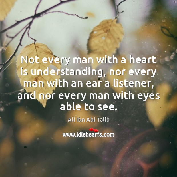 Not every man with a heart is understanding, nor every man with Ali Ibn Abi Talib Picture Quote