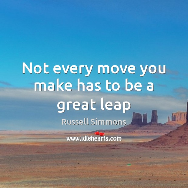 Not every move you make has to be a great leap Russell Simmons Picture Quote