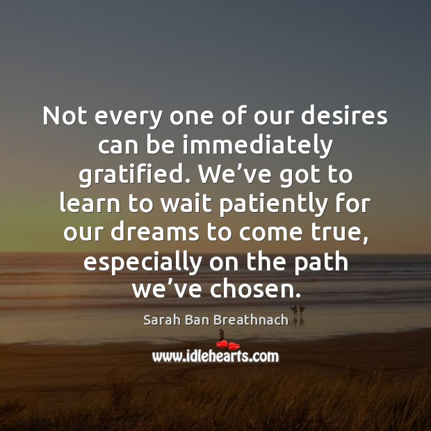 Not every one of our desires can be immediately gratified. We've Sarah Ban Breathnach Picture Quote