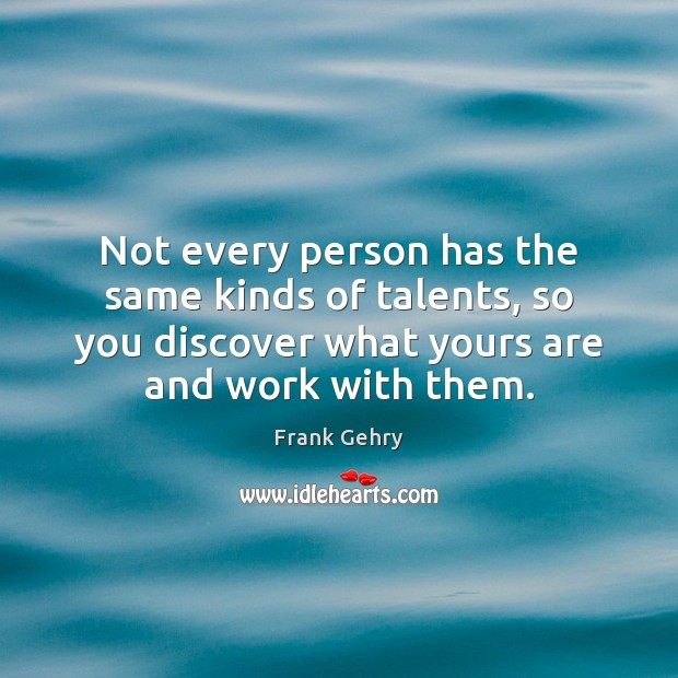 Not every person has the same kinds of talents, so you discover Frank Gehry Picture Quote