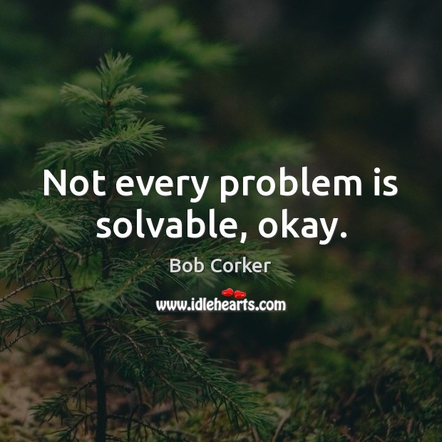 Not every problem is solvable, okay. Image