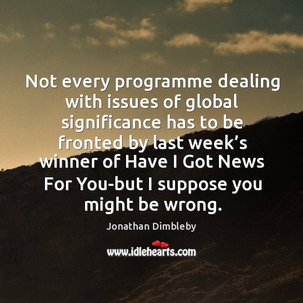 Not every programme dealing with issues of global significance has to be fronted by Jonathan Dimbleby Picture Quote