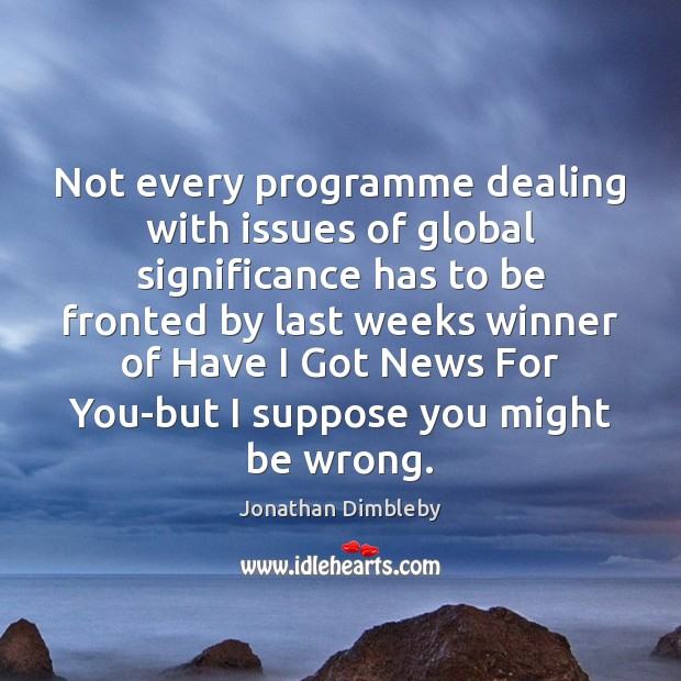 Not every programme dealing with issues of global significance has to be Jonathan Dimbleby Picture Quote