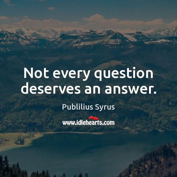 Not every question deserves an answer. Image