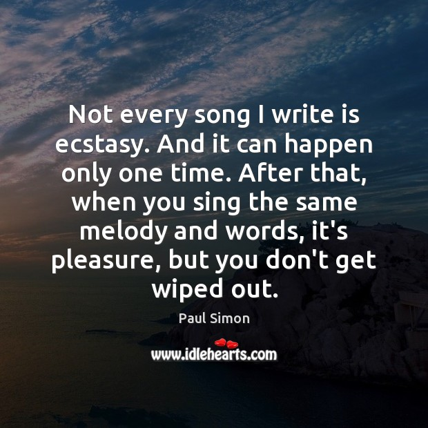 Not every song I write is ecstasy. And it can happen only Paul Simon Picture Quote