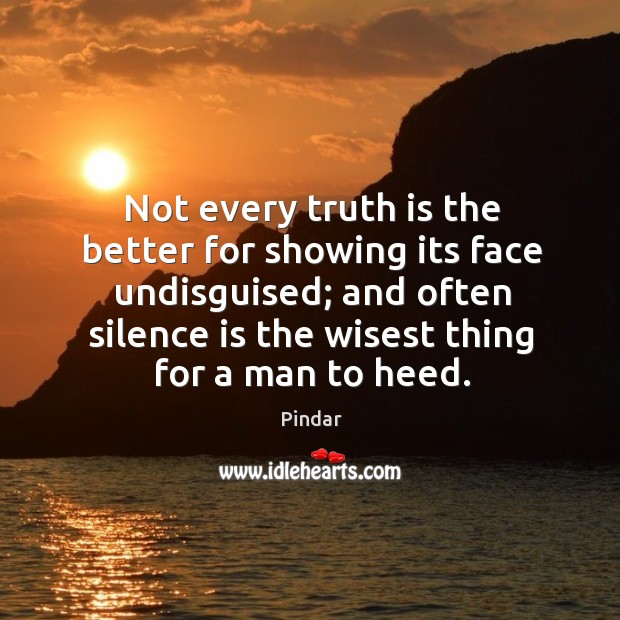 Not every truth is the better for showing its face undisguised; and often silence is the wisest thing for a man to heed. Image