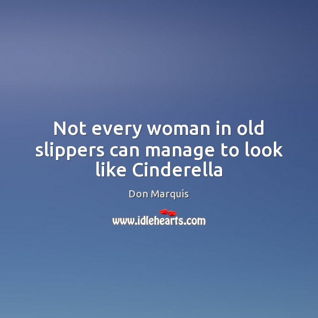 Not every woman in old slippers can manage to look like Cinderella Don Marquis Picture Quote