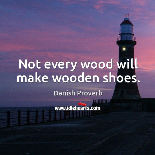Image, Not every wood will make wooden shoes.