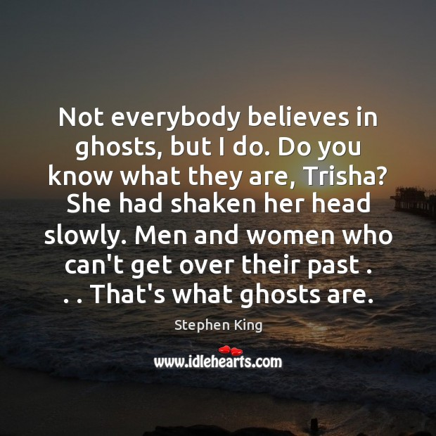 Not everybody believes in ghosts, but I do. Do you know what Stephen King Picture Quote