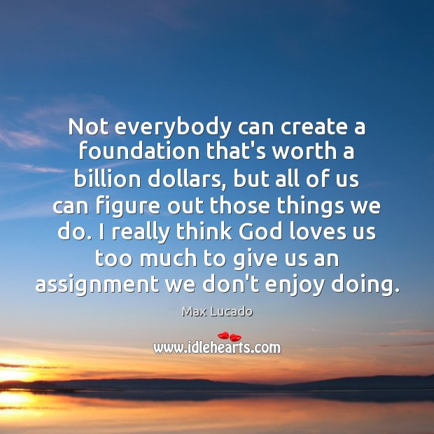 Not everybody can create a foundation that's worth a billion dollars, but Image
