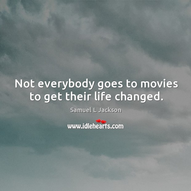 Not everybody goes to movies to get their life changed. Image