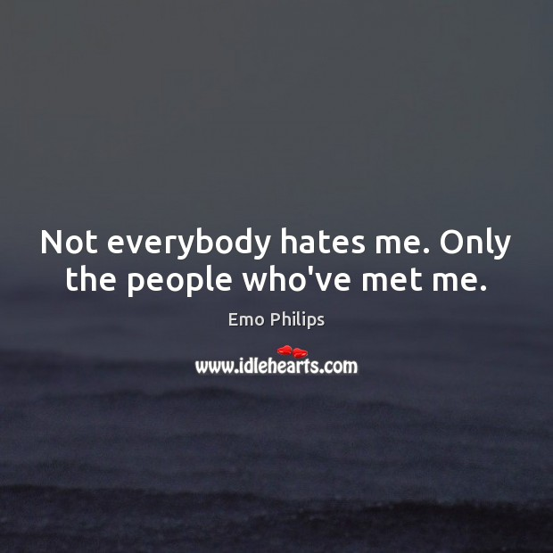 Not everybody hates me. Only the people who've met me. Emo Philips Picture Quote