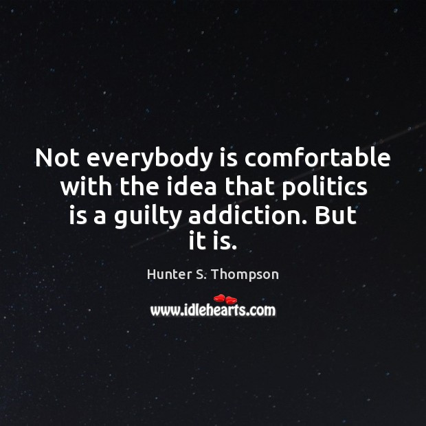 Not everybody is comfortable with the idea that politics is a guilty addiction. But it is. Image