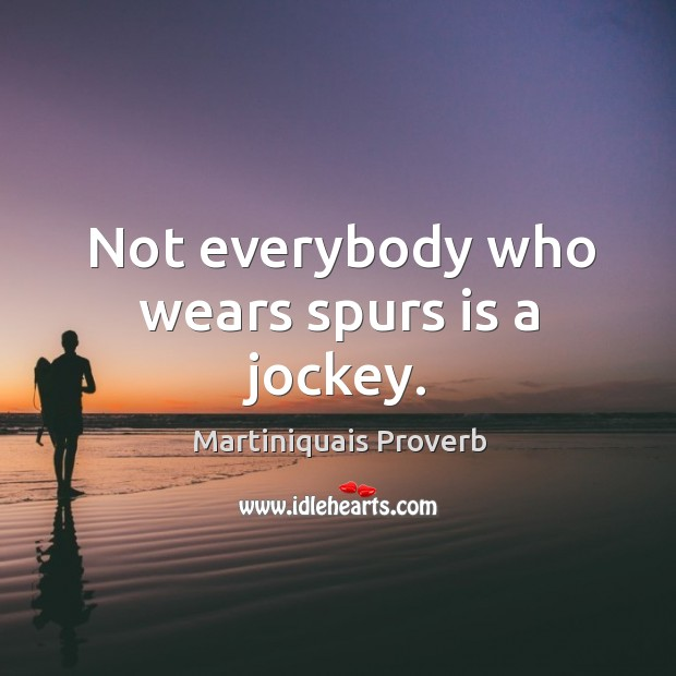 Not everybody who wears spurs is a jockey. Martiniquais Proverbs Image