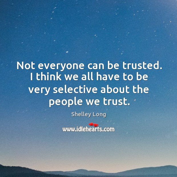 Not everyone can be trusted. I think we all have to be very selective about the people we trust. Image