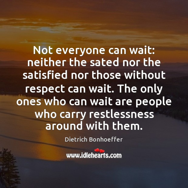 Not everyone can wait: neither the sated nor the satisfied nor those Image
