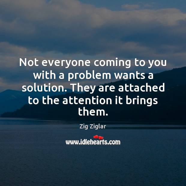 Not everyone coming to you with a problem wants a solution. They Zig Ziglar Picture Quote
