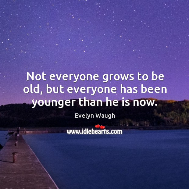 Image, Not everyone grows to be old, but everyone has been younger than he is now.