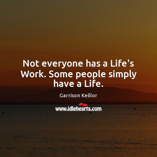 Not everyone has a Life's Work. Some people simply have a Life. Image