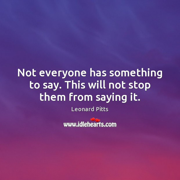 Not everyone has something to say. This will not stop them from saying it. Image