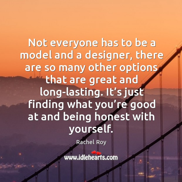 Not everyone has to be a model and a designer, there are so many other options that are great and long-lasting. Rachel Roy Picture Quote