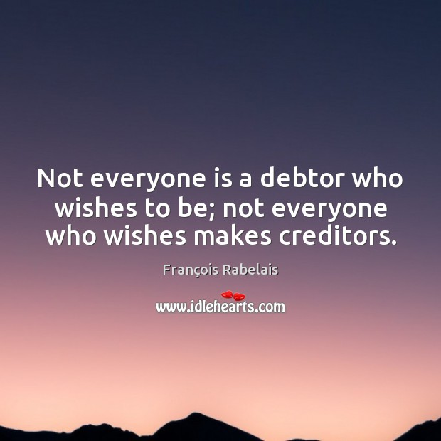 Not everyone is a debtor who wishes to be; not everyone who wishes makes creditors. Image