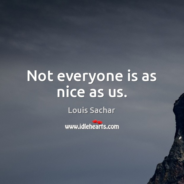 Not everyone is as nice as us. Louis Sachar Picture Quote